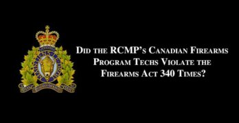 Did RCMP Canadian Firearms Program Techs Violate the Firearms Act 340 Times?