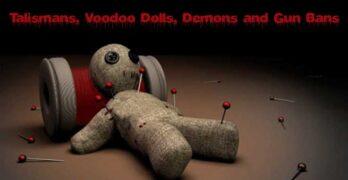 Talismans, Voodoo Dolls, Demons and Gun Bans